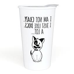 Ceramic Travel Coffee Mug with Lid  - I am Not Crazy. I Just