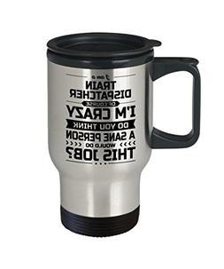 Train Dispatcher Travel Mug - I'm Crazy Do You Think A San